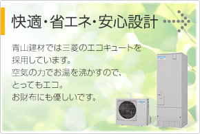 快適・省エネ・安心設計 青山建材では三菱のエコキュートを 採用しています。 空気の力でお湯を沸かすので、 とってもエコ。 お財布にも優しいです。